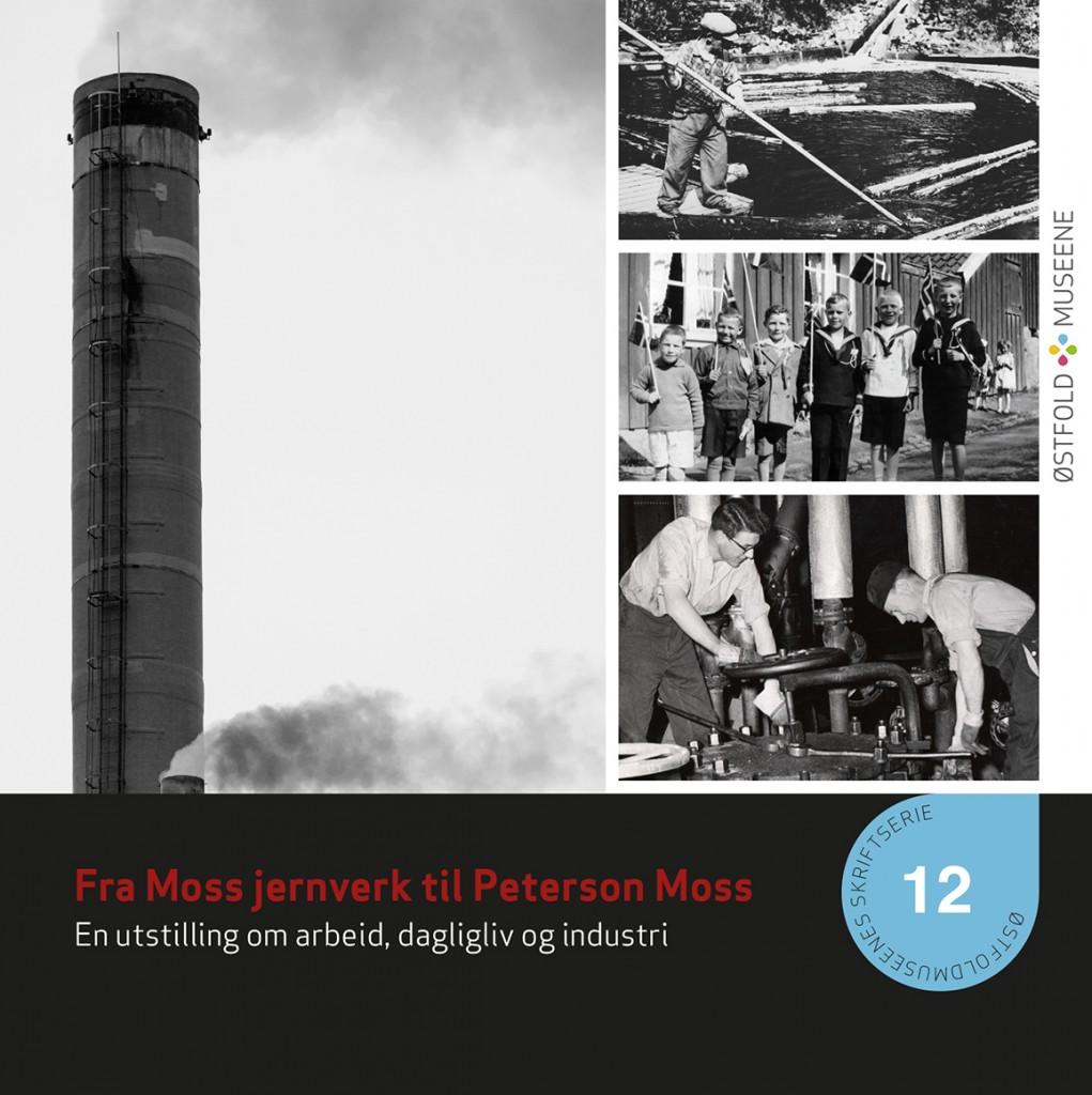 Skriftserie nr 12. Fra Moss jernverk til Peterson Moss. En utstilling om arbeid, dagligliv og industri.